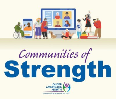 The theme of Older Americans Month (OAM) 2021 is Communities of Strength